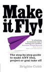 Brigitte Cobb Make it Fly!: The step by step guide to make ANY idea, project or goal take off