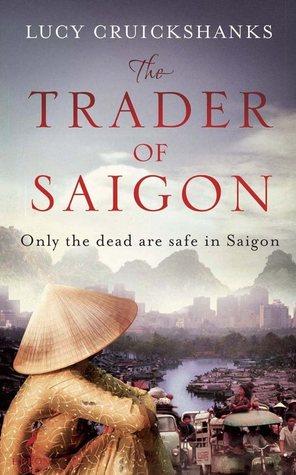 Lucy Cruickshanks The Trader of Saigon