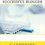 how to be a successful blogger, blogging, writing, working from home, Catherine Balavage, freelancing, money from writing, business, Catherine Balavage, Margaret Graham,